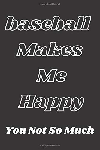 baseball Makes Me Happy -You Not So Much: baseball scorebook,baseball Players Notebook,baseball Birthday Present,Funny baseball journal,Gift for baseball Lovers,School baseball notebook