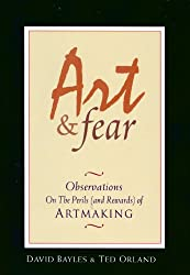 Art & Fear: Observations on the Perils (and Rewards) of Artmaking, by David Bayles and Ted Orland