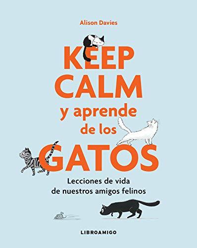 Keep Calm y aprende de los gatos: Lecciones de vida de nuestros amigos felinos...