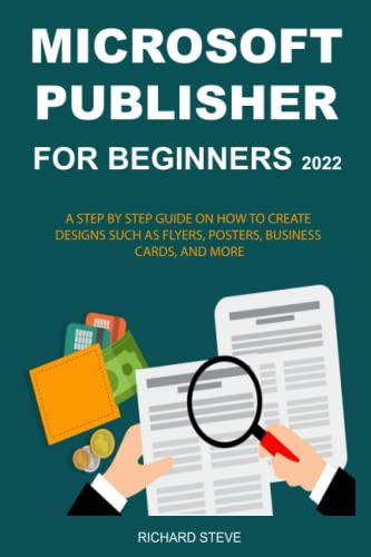 MICROSOFT PUBLISHER FOR BEGINNERS 2022: A STEP BY STEP GUIDE ON HOW TO CREATE DESIGNS SUCH AS FLYERS, POSTERS, BUSINESS CARDS, AND MORE
