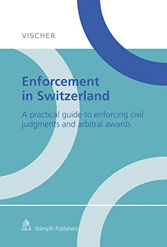 Enforcement in Switzerland: A practical guide to enforcing civil judgments and arbitral awards (English Edition)