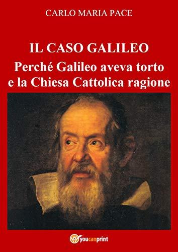 IL CASO GALILEO: Perché Galileo aveva torto e la Chiesa Cattolica ragione