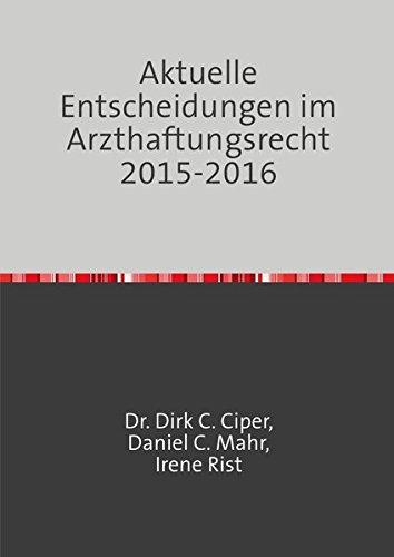 Aktuelle Entscheidungen im Arzthaftungsrecht 2013 - 2014: Eine Rechtssprechungsübersicht von Ciper & Coll., den Anwälten für Medizinrecht, Arzthaftungsrecht und Behandlungsfehler