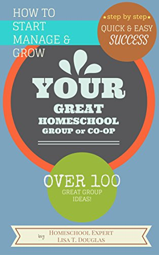 HOW TO START, MANAGE, AND GROW YOUR GREAT HOMESCHOOL GROUP OR CO-OP: Step-By-Step Quick and Easy Success