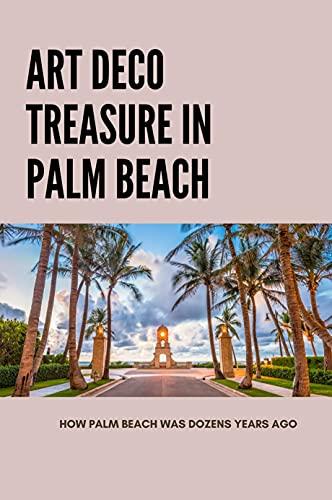 Art Deco Treasure In Palm Beach: How Palm Beach Was Dozens Years Ago: Art In The Alley Delray Beach (English Edition)