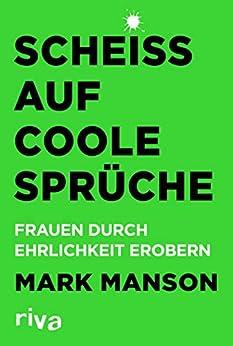 Scheiß auf coole Sprüche: Frauen durch Ehrlichkeit erobern (German Edition) de [Mark Manson]