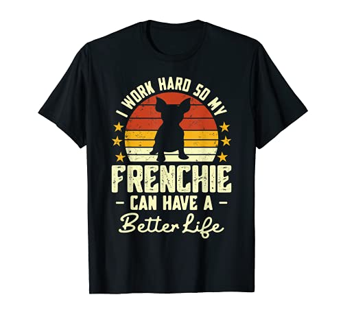 I Work Hard so My Frenchie Can Have a Better Life T-Shirt