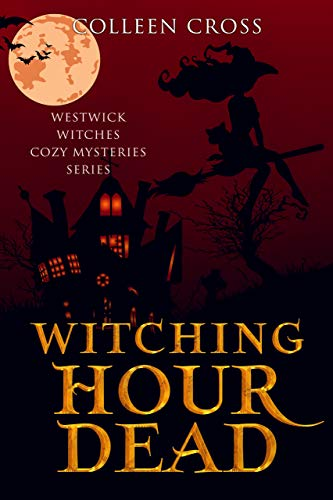 Witching Hour Dead: A Westwick Witches Cozy Mystery (Westwick Witches Cozy Mysteries Book 5) by [Colleen Cross]