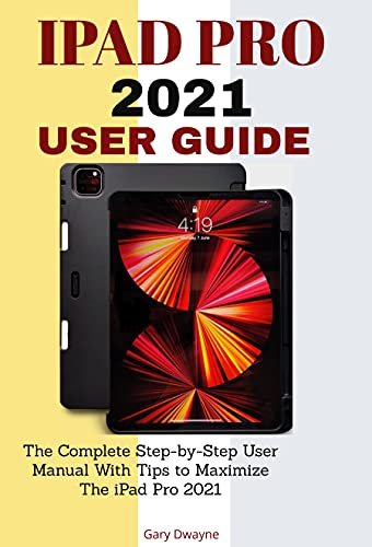 IPAD PRO 2021 USER GUIDE: The Complete Step-by-Step User Manual With Tips to Maximize The iPad Pro 2021