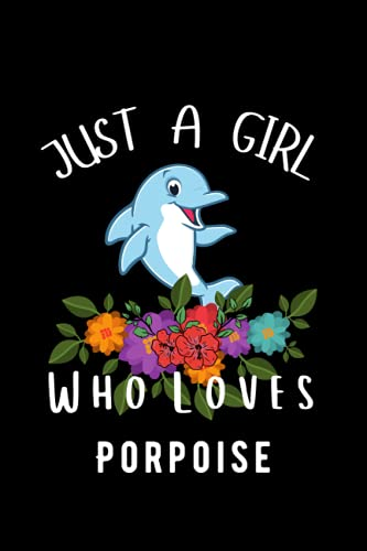 Porpoise Gifts For Girls: Just A Girl Who Loves Porpoise: Perfect Lined Notebook Journal Gifts. Cute Birthday Gifts for Girls Women and Porpoise Gift ... Sister Christmas/Halloween/Thanksgiving Gifts