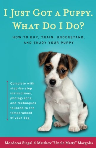 I Just Got a Puppy, What Do I Do?: How to Buy, Train, Understand, and Enjoy Your Puppy