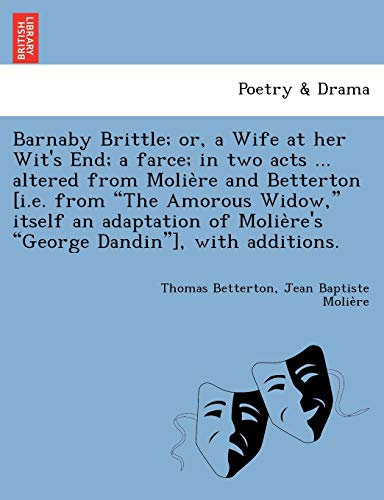 Barnaby Brittle; or, a Wife at her Wit's End; a farce; in two acts ... altered from Molière and Betterton [i.e. from The Amorous Widow, itself ... George Dandin], with additions.