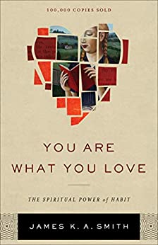 You Are What You Love: The Spiritual Power of Habit by [James K. A. Smith]
