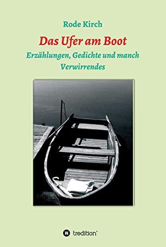 Das Ufer am Boot: Erzählungen, Gedichte und manch Verwirrendes