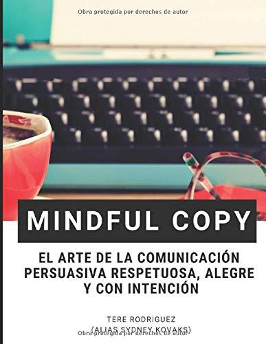 Mindful Copy: EL ARTE DE LA COMUNICACIÓN PERSUASIVA RESPETUOSA, ALEGRE Y CON INTENCIÓN