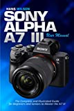 Sony Alpha A7 III User Manual: The Complete and Illustrated Guide for Beginners and Seniors to Master the A7 III