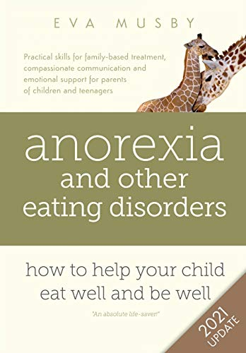 Anorexia and other Eating Disorders: how to help your child eat well and be well: Practical solutions, compassionate communication tools and emotional ... support for parents of children and teenagers