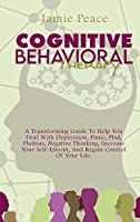 Cognitive Behavioral Therapy: A Transforming Guide To Help You Deal With Depression, Panic, Ptsd, Phobias, Negative Thinking, Increase Your Self-Esteem, And Regain Control Of Your Life.
