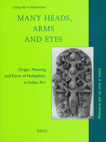 Many Heads, Arms and Eyes: Origin, Meaning and Form of Multiplicity in Indian Art (Studies in Asian Art and Archaeology, V. 20)