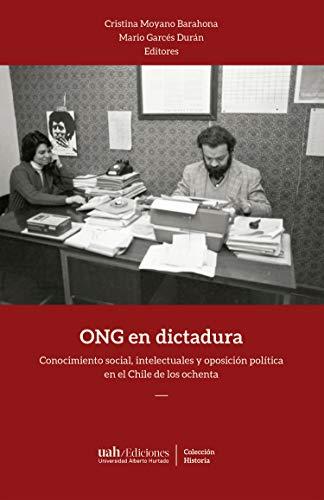 ONG en dictadura: Conocimiento social, intelectuales y oposición política en el Chile de los ochenta