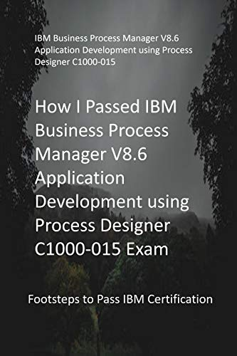 How I Passed IBM Business Process Manager V8.6 Application Development using Process Designer C1000-015 Exam: Footsteps to Pass IBM Certification (English Edition)