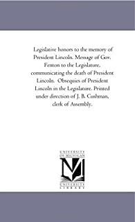 Legislative Honors to the Memory of President Lincoln. Message of Gov. Fenton to the Legislature, Communicating the Death ...