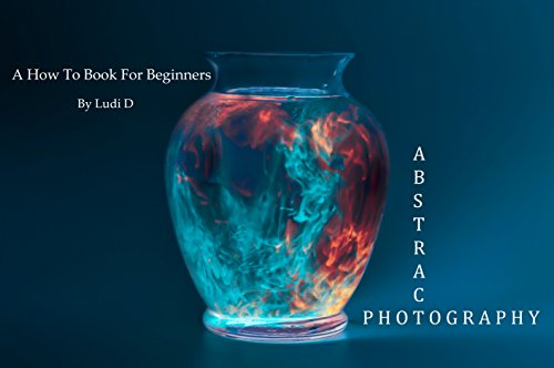 Abstract Photography: A How To Book For Beginners