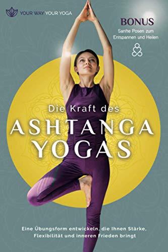 Die Kraft des Ashtanga-Yoga: Eine Übungsform entwickeln, die Ihnen Stärke, Flexibilität und inneren Frieden bringt