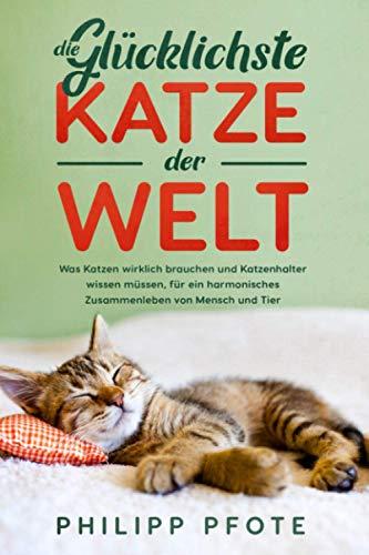 Die Glücklichste Katze der Welt: Was Katzen wirklich brauchen und Katzenhalter wissen müssen, für ein harmonisches Zusammenleben von Mensch und Tier