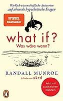 What if? Was waere wenn?: Wirklich wissenschaftliche Antworten auf absurde hypothetische Fragen - Erweiterte Ausgabe