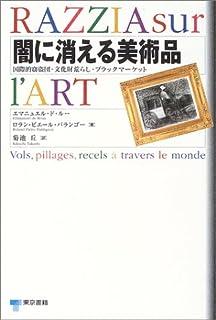 闇に消える美術品―国際的窃盗団・文化財荒らし・ブラックマーケット RAZZIA sur I'ART