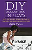 DIY Accounting in 7 Days: An Easy Step-By-Step Guide For Start-up Companies and Small-Business Owners.  Simplified For Beginners With No Previous Accounting Knowledge.
