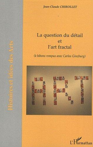 Question du Detail et l'Art Fractal a Batons Rompus avec Carlos Ginzburg: (à bâtons rompus avec Carlos Ginzburg) (Histoire et idées des Arts) (French Edition)