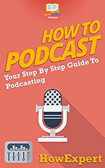 How To Podcast: Your Step By Step Guide To Podcasting by [HowExpert Press]