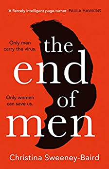 The End of Men: The must-read debut of 2021 that everyone's talking about, from a bold new voice in fiction by [Christina Sweeney-Baird]