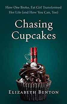 Chasing Cupcakes: How One Broke, Fat Girl Transformed Her Life (and How You Can, Too) by [Elizabeth  Benton]