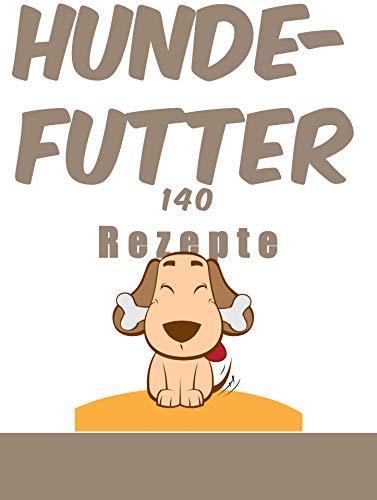 Hundefutter, 140 Rezepte: 140 Rezepte, die sie erfreuen und gleichzeitig ihre Gesundheit bewahren