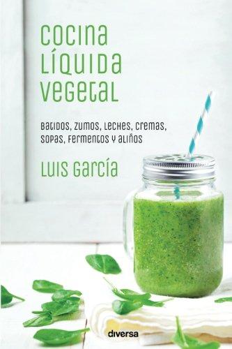 Cocina líquida vegetal: Batidos, zumos, leches, cremas, sopas, fermentos y aliños (Cocina natural)