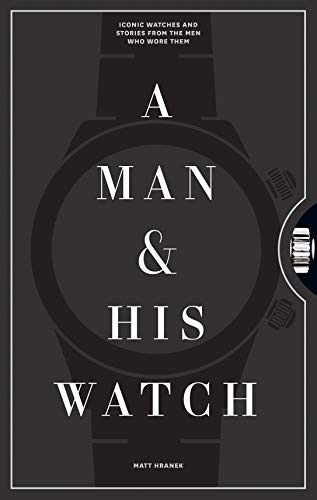 A Man & His Watch: Iconic Watches and Stories from...