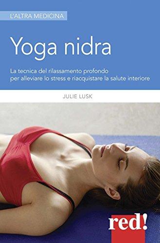 Yoga nidra. La tecnica del rilassamento profondo per combattere lo stress, chiarire l\'inconscio e risvegliare la creatività