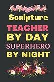 Sculpture Teacher By Day SuperHero By Night: Inspirational Journal or Notebook for Sculpture Teacher Gift, Sculpture Teacher Appreciation Gift, Sculpture Teacher Notebook Journal