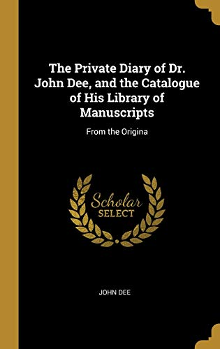 The Private Diary of Dr. John Dee, and the Catalogue of His Library of Manuscripts: From the Origina