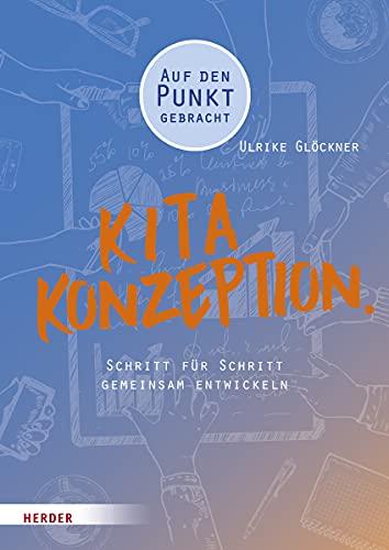 Kita-Konzeption.: Schritt für Schritt gemeinsam entwickeln. Auf den Punkt gebracht