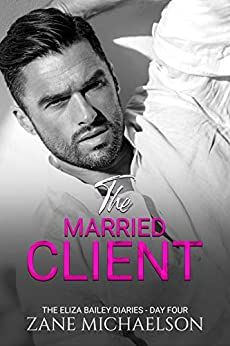 The Married Client - Day Four (The Eliza Bailey Diaries Book 4) by [Zane Michaelson]