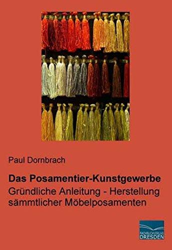 Das Posamentier-Kunstgewerbe: Gruendliche Anleitung - Herstellung saemmtlicher Moebelposamenten