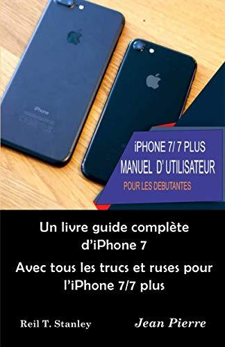 iPhone 7 /7 PLUS MANUEL D' UTILISATEUR POUR LES DEBUTANTES : Un livre guide complète d'iPhone 7 Avec tous les trucs et ruses pour l'iPhone 7/7 plus (French Edition)