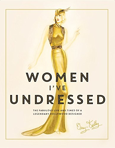 Women I've Undressed: The Fabulous Life and Times of a Legendary Hollywood Designer