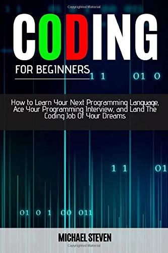 CODING FOR BEGINNERS: How To Learn Your Next Programming Language, Ace Your Programming Interview, And Land The Coding Job Of Your Dreams
