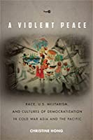 A Violent Peace: Race, U.S. Militarism, and Cultures of Democratization in Cold War Asia and the Pacific (Post-45)