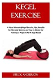 KEGEL EXERCISE: A Visual Manual of Kegel Exercise, Tips, Benefits For Men and Women, and How to Master the Techniques Perfectly For A Huge Result